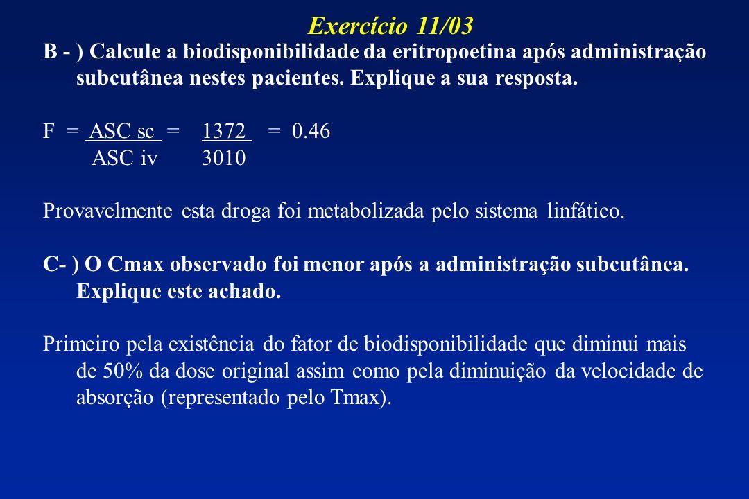 B - ) Calcule a biodisponibilidade da eritropoetina após administração subcutânea nestes pacientes. Explique a sua resposta. F = ASC sc = 1372 = 0.46