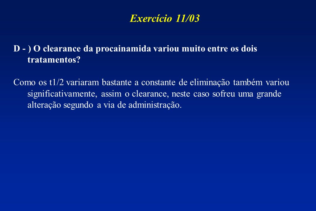 D - ) O clearance da procainamida variou muito entre os dois tratamentos? Como os t1/2 variaram bastante a constante de eliminação também variou signi
