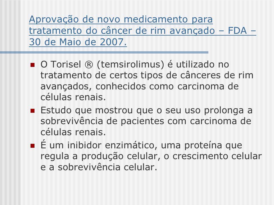 Aprovação de novo medicamento para tratamento do câncer de rim avançado – FDA – 30 de Maio de 2007. O Torisel ® (temsirolimus) é utilizado no tratamen