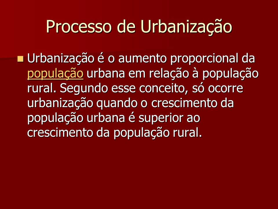 Processo de Urbanização Urbanização é o aumento proporcional da população urbana em relação à população rural. Segundo esse conceito, só ocorre urbani
