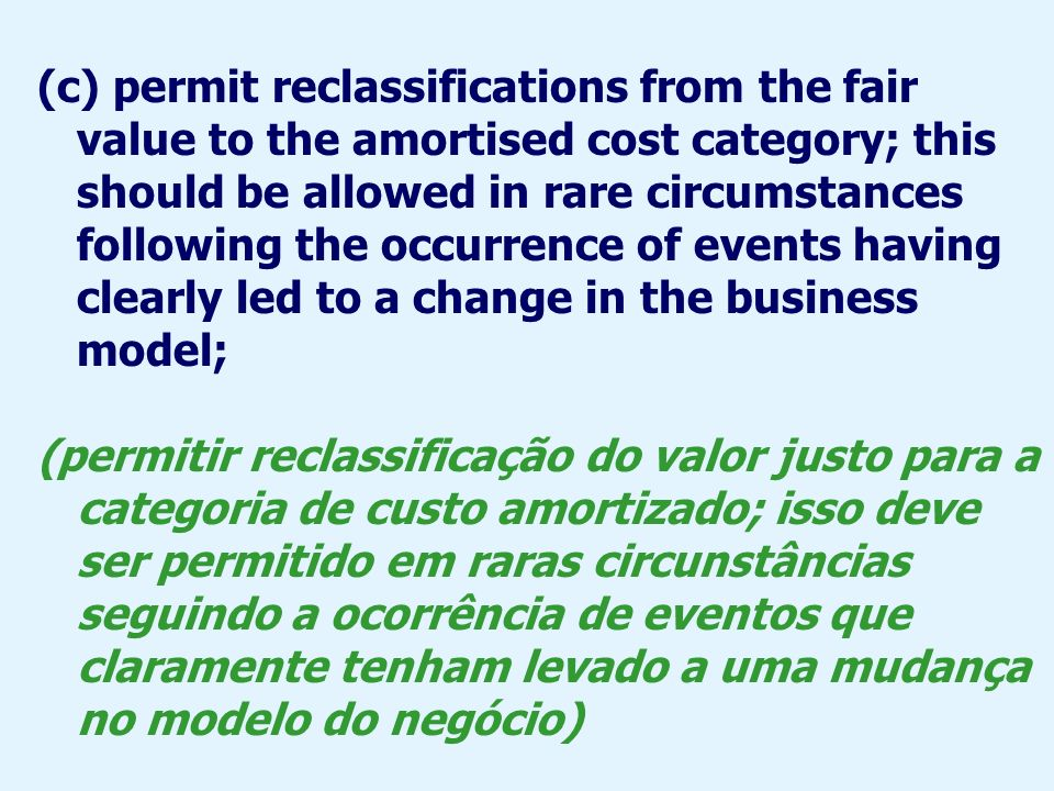 (c) permit reclassifications from the fair value to the amortised cost category; this should be allowed in rare circumstances following the occurrence