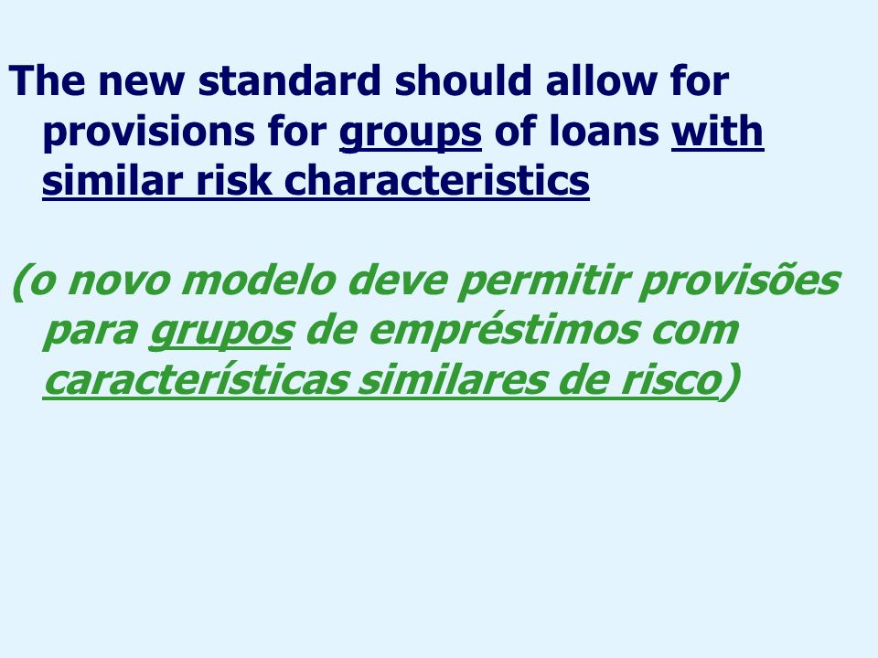 The new standard should allow for provisions for groups of loans with similar risk characteristics (o novo modelo deve permitir provisões para grupos