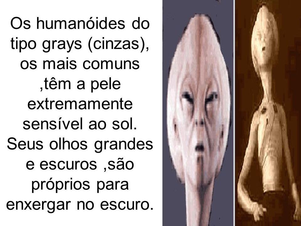 Os humanóides do tipo grays (cinzas), os mais comuns,têm a pele extremamente sensível ao sol. Seus olhos grandes e escuros,são próprios para enxergar