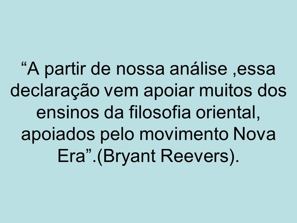A partir de nossa análise,essa declaração vem apoiar muitos dos ensinos da filosofia oriental, apoiados pelo movimento Nova Era.(Bryant Reevers).