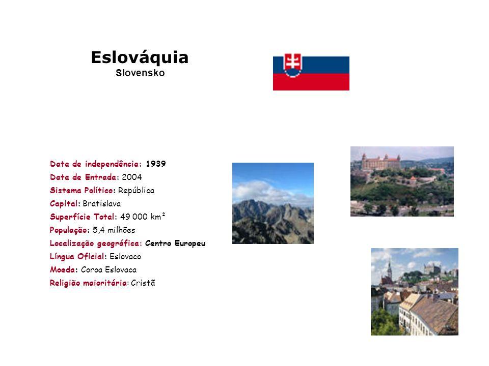 Data de independência: 1939 Data de Entrada: 2004 Sistema Político: República Capital: Bratislava Superfície Total: 49 000 km² População: 5,4 milhões