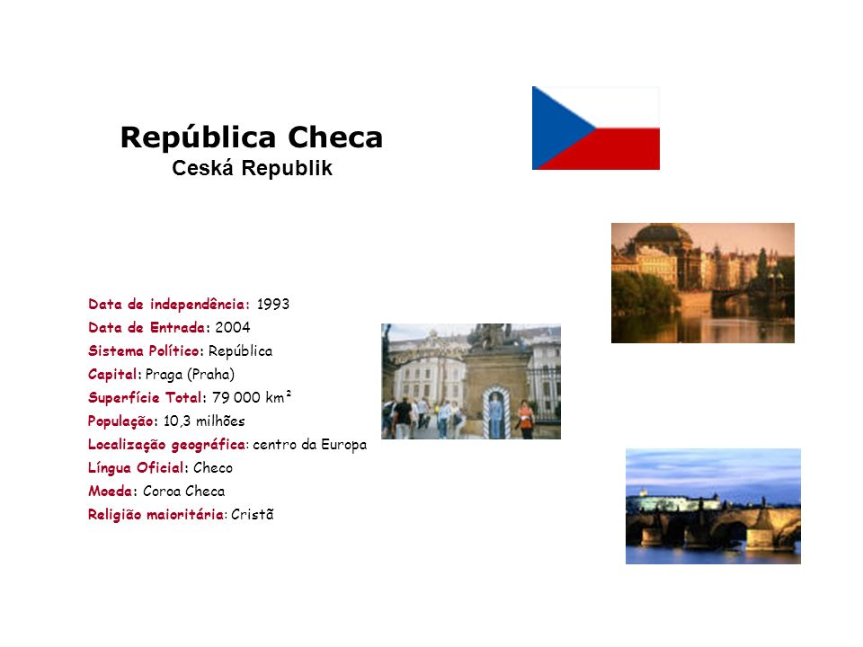 República Checa Ceská Republik Data de independência: 1993 Data de Entrada: 2004 Sistema Político: República Capital: Praga (Praha) Superfície Total: 79 000 km² População: 10,3 milhões Localização geográfica: centro da Europa Língua Oficial: Checo Moeda: Coroa Checa Religião maioritária: Cristã