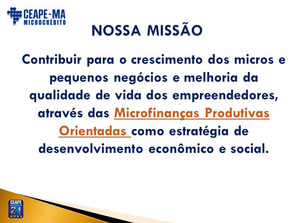 Contribuir para o crescimento dos micros e pequenos negócios e melhoria da qualidade de vida dos empreendedores, através das Microfinanças Produtivas