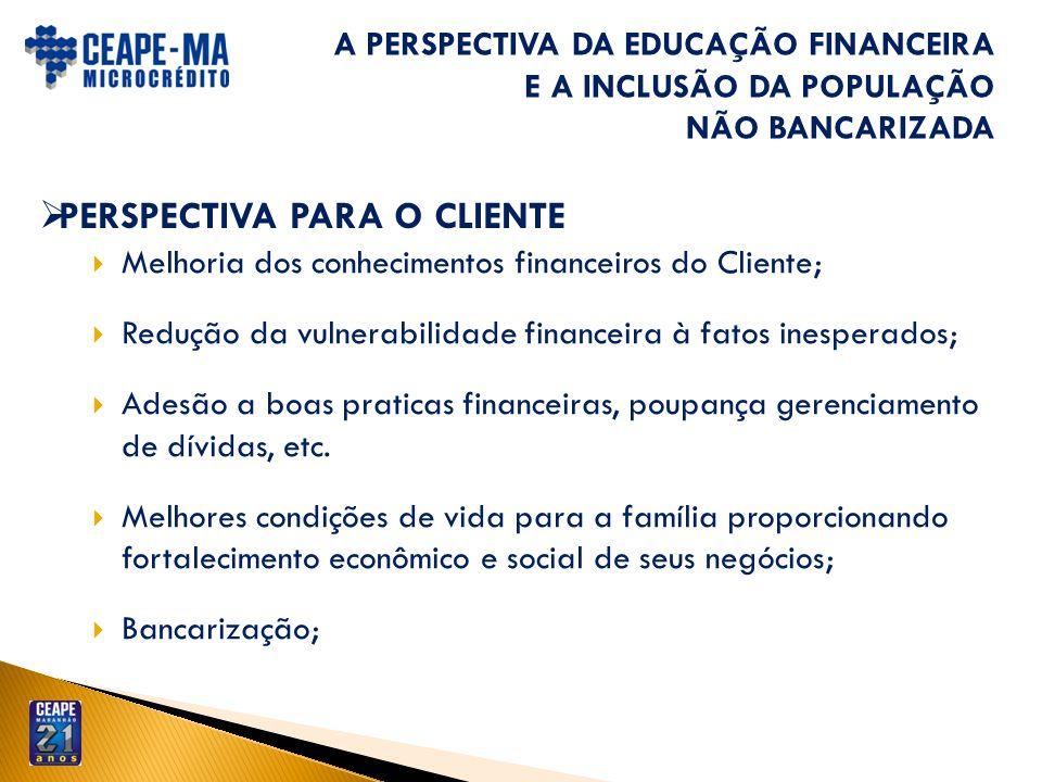 A PERSPECTIVA DA EDUCAÇÃO FINANCEIRA E A INCLUSÃO DA POPULAÇÃO NÃO BANCARIZADA PERSPECTIVA PARA O CLIENTE Melhoria dos conhecimentos financeiros do Cl