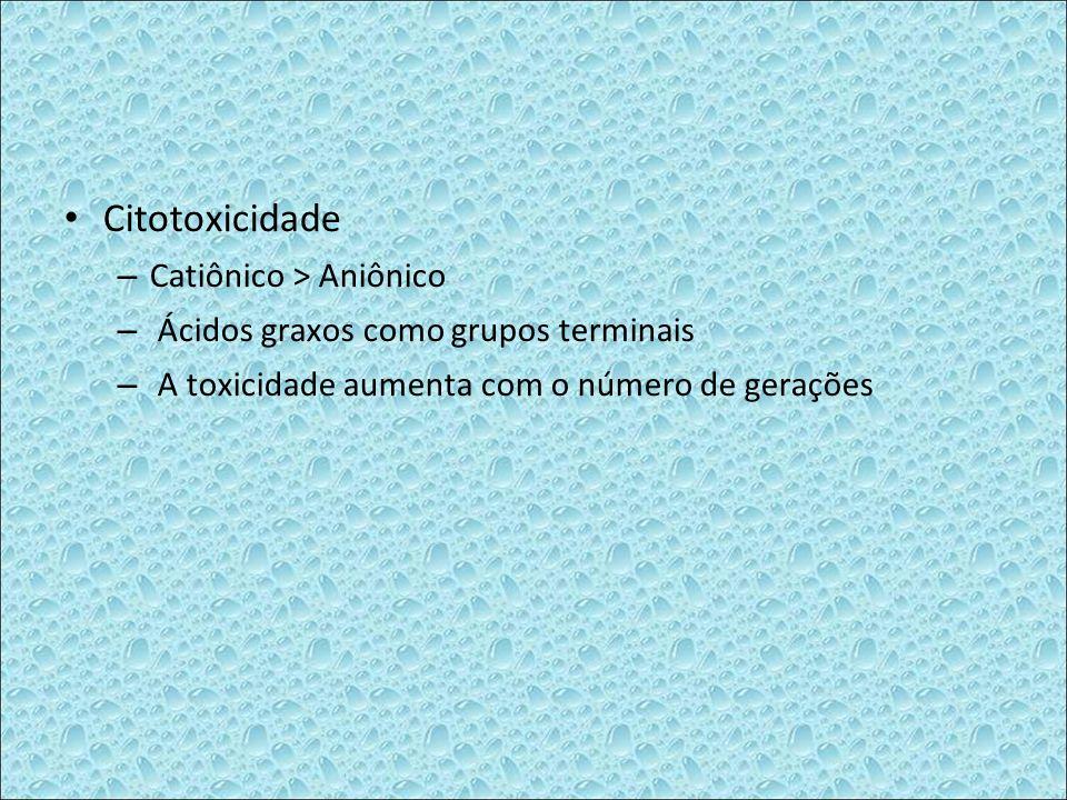 Citotoxicidade – Catiônico > Aniônico – Ácidos graxos como grupos terminais – A toxicidade aumenta com o número de gerações
