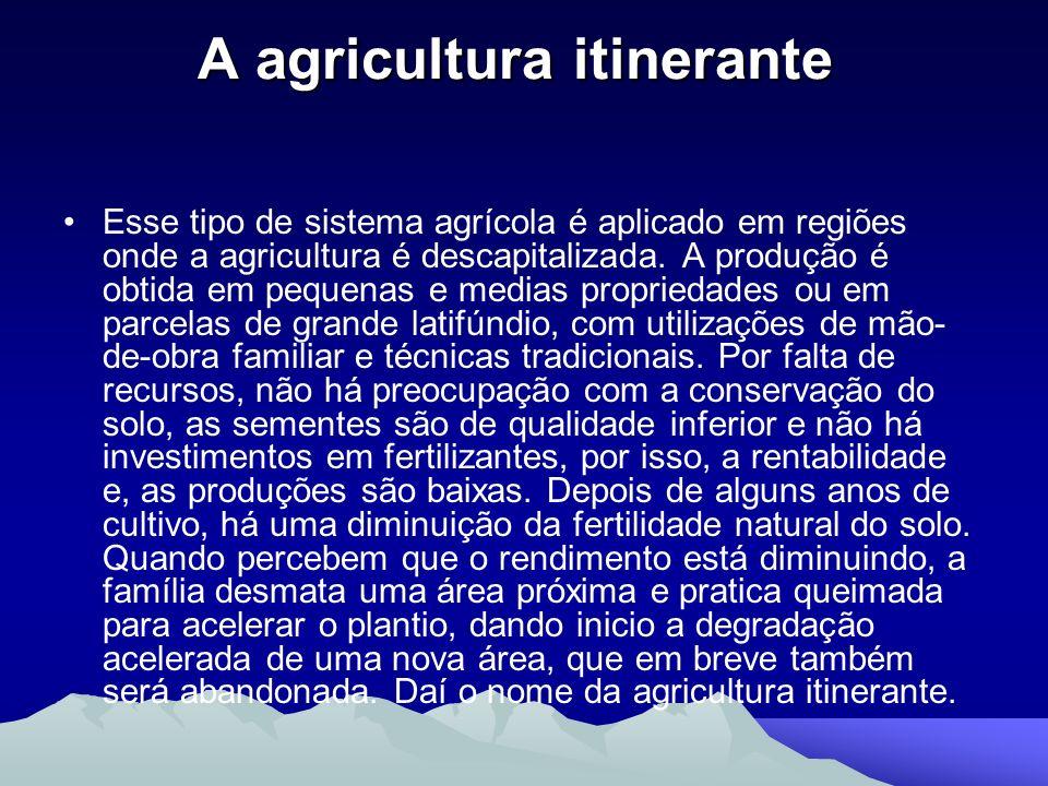 A agricultura itinerante A agricultura itinerante Esse tipo de sistema agrícola é aplicado em regiões onde a agricultura é descapitalizada. A produção