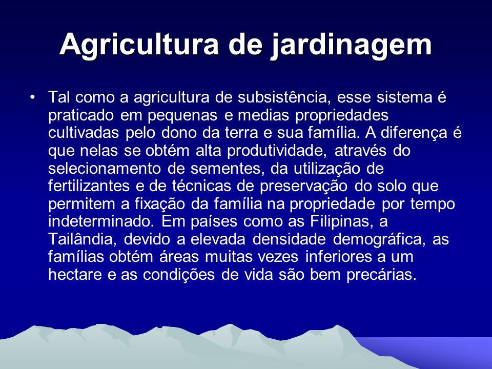 Agricultura de jardinagem Tal como a agricultura de subsistência, esse sistema é praticado em pequenas e medias propriedades cultivadas pelo dono da t