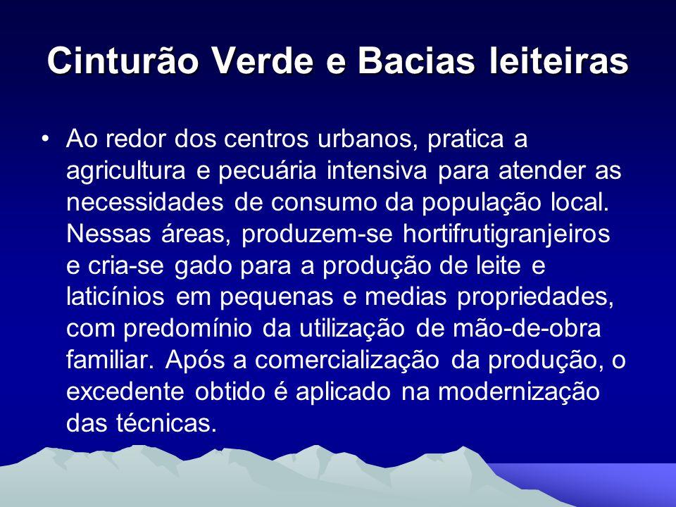 Cinturão Verde e Bacias leiteiras Ao redor dos centros urbanos, pratica a agricultura e pecuária intensiva para atender as necessidades de consumo da