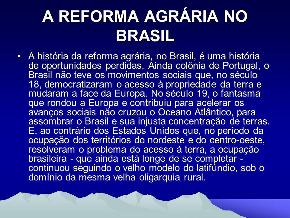 A REFORMA AGRÁRIA NO BRASIL A história da reforma agrária, no Brasil, é uma história de oportunidades perdidas. Ainda colônia de Portugal, o Brasil nã