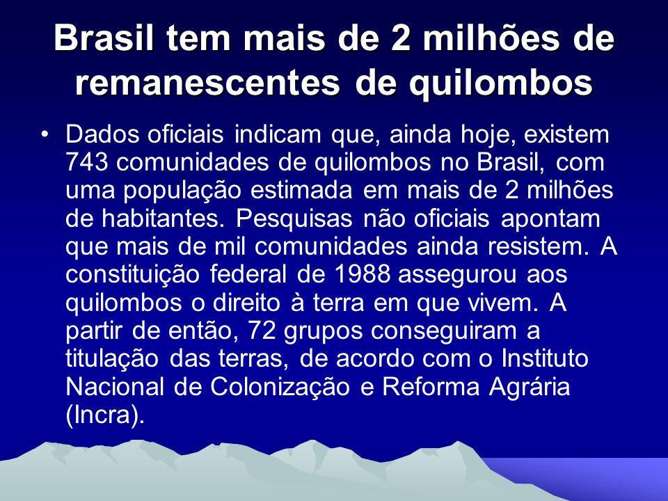 Brasil tem mais de 2 milhões de remanescentes de quilombos Dados oficiais indicam que, ainda hoje, existem 743 comunidades de quilombos no Brasil, com