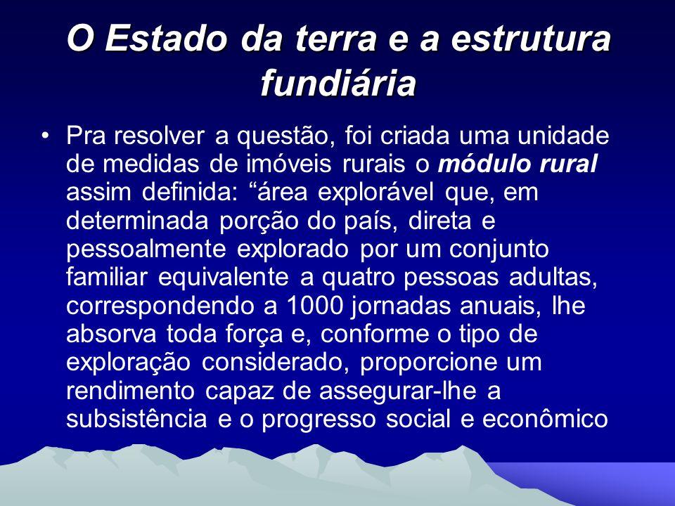 O Estado da terra e a estrutura fundiária Pra resolver a questão, foi criada uma unidade de medidas de imóveis rurais o módulo rural assim definida: á