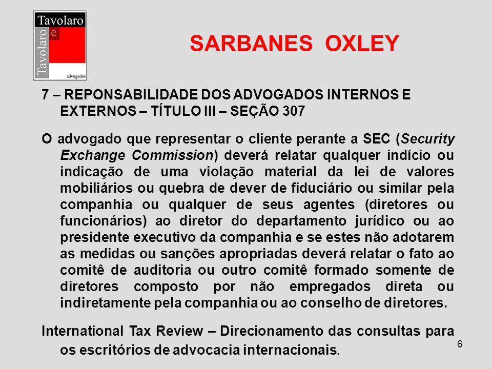 6 SARBANES OXLEY 7 – REPONSABILIDADE DOS ADVOGADOS INTERNOS E EXTERNOS – TÍTULO III – SEÇÃO 307 O advogado que representar o cliente perante a SEC (Se