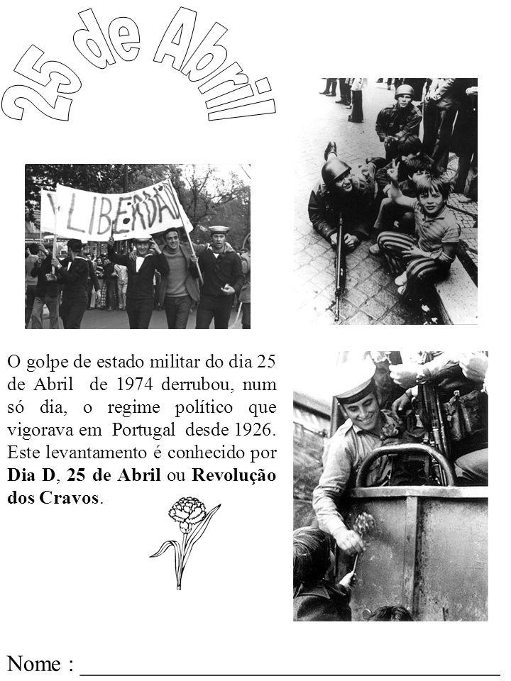 Nome : _____________________________________ O golpe de estado militar do dia 25 de Abril de 1974 derrubou, num só dia, o regime político que vigorava