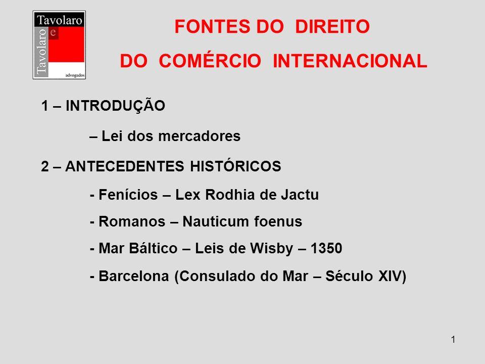 1 FONTES DO DIREITO DO COMÉRCIO INTERNACIONAL 1 – INTRODUÇÃO – Lei dos mercadores 2 – ANTECEDENTES HISTÓRICOS - Fenícios – Lex Rodhia de Jactu - Roman