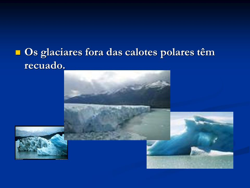 Os glaciares fora das calotes polares têm recuado. Os glaciares fora das calotes polares têm recuado.