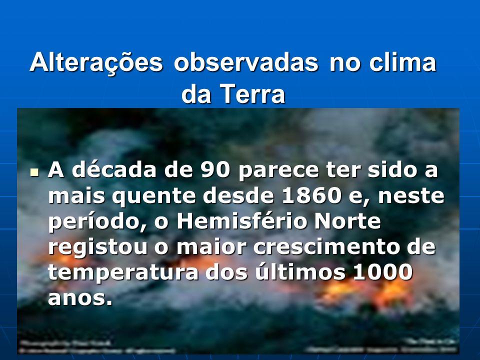 Alterações observadas no clima da Terra A década de 90 parece ter sido a mais quente desde 1860 e, neste período, o Hemisfério Norte registou o maior