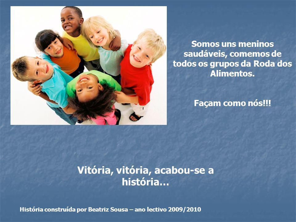 Vitória, vitória, acabou-se a história… História construída por Beatriz Sousa – ano lectivo 2009/2010 Somos uns meninos saudáveis, comemos de todos os