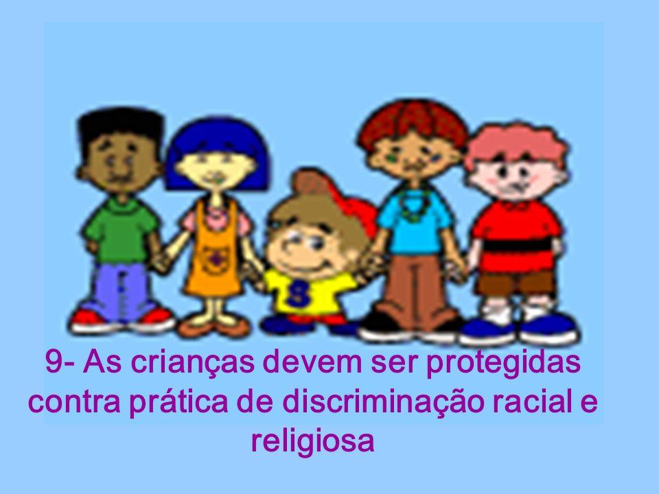 9- As crianças devem ser protegidas contra prática de discriminação racial e religiosa