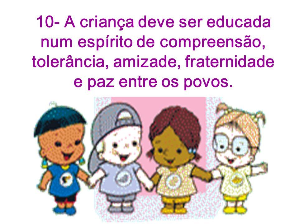 10- A criança deve ser educada num espírito de compreensão, tolerância, amizade, fraternidade e paz entre os povos.