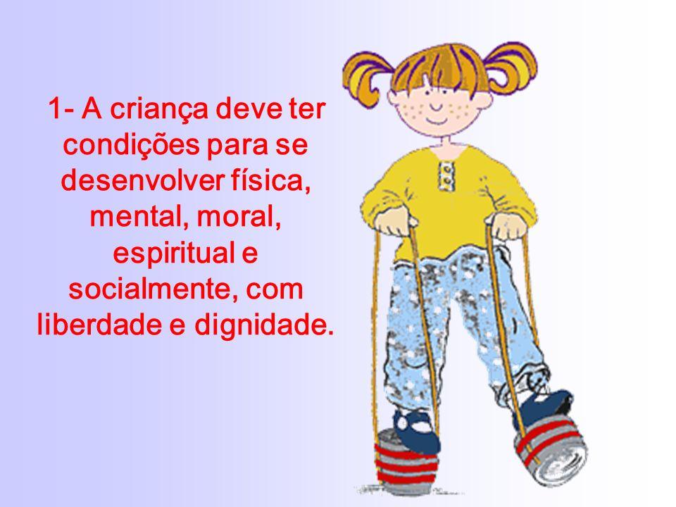 1- A criança deve ter condições para se desenvolver física, mental, moral, espiritual e socialmente, com liberdade e dignidade.