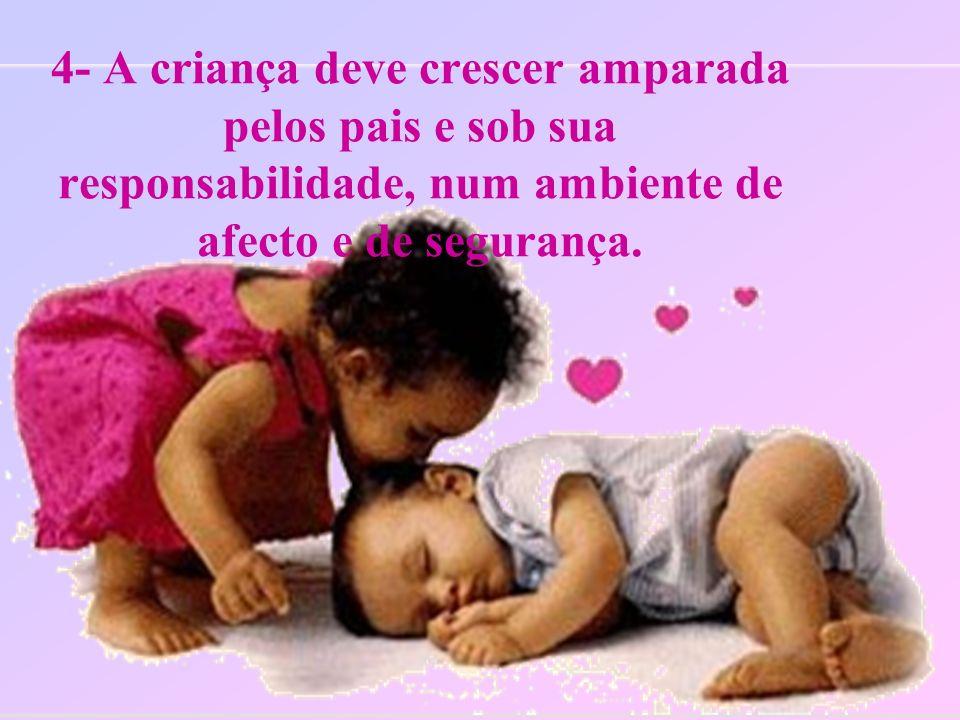 4- A criança deve crescer amparada pelos pais e sob sua responsabilidade, num ambiente de afecto e de segurança.