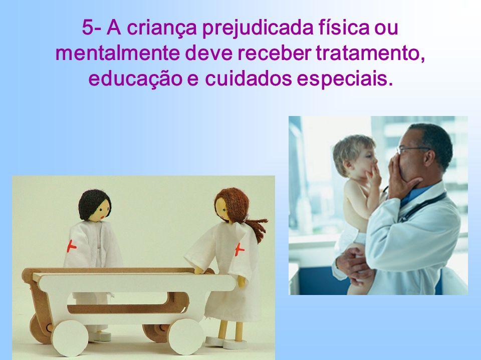 5- A criança prejudicada física ou mentalmente deve receber tratamento, educação e cuidados especiais.