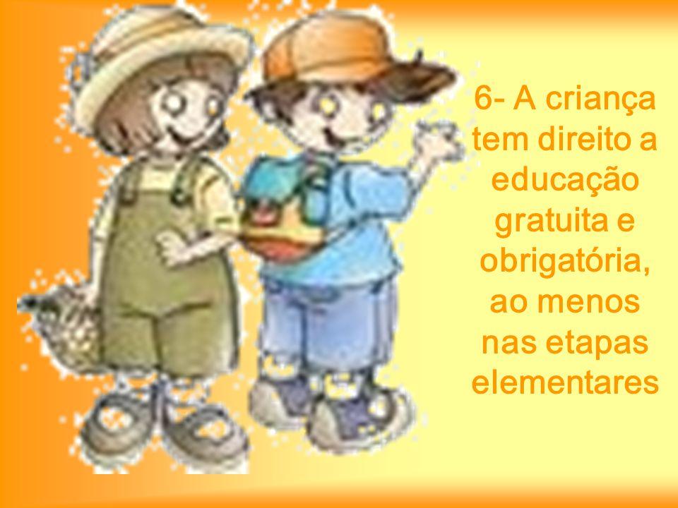 6- A criança tem direito a educação gratuita e obrigatória, ao menos nas etapas elementares