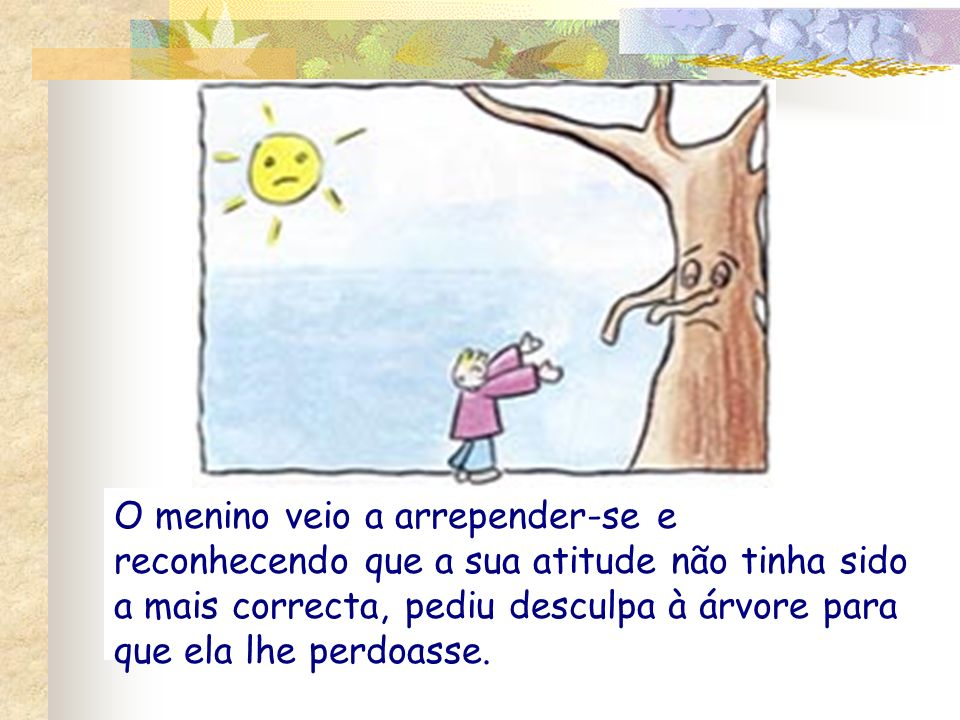 O menino veio a arrepender-se e reconhecendo que a sua atitude não tinha sido a mais correcta, pediu desculpa à árvore para que ela lhe perdoasse.