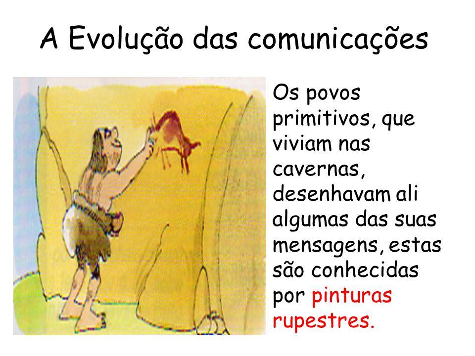 A Evolução das comunicações Os povos primitivos, que viviam nas cavernas, desenhavam ali algumas das suas mensagens, estas são conhecidas por pinturas rupestres.