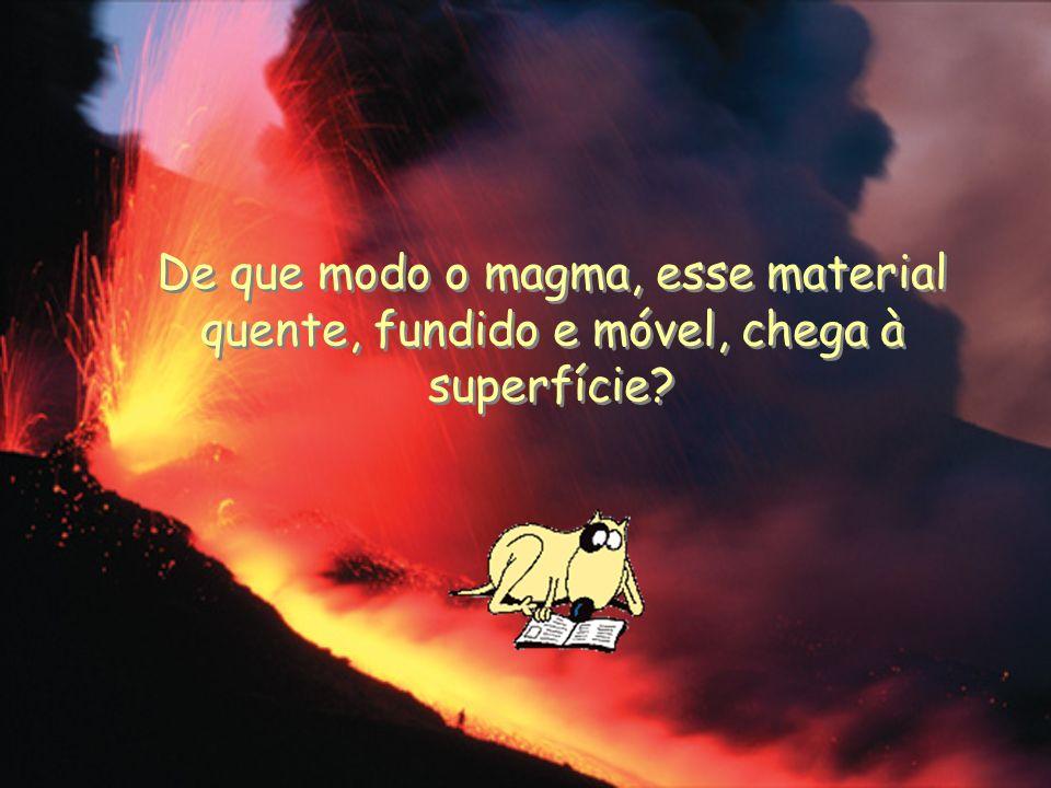 De que modo o magma, esse material quente, fundido e móvel, chega à superfície?