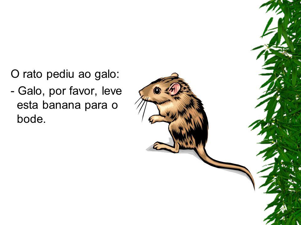 O rato pediu ao galo: - Galo, por favor, leve esta banana para o bode.