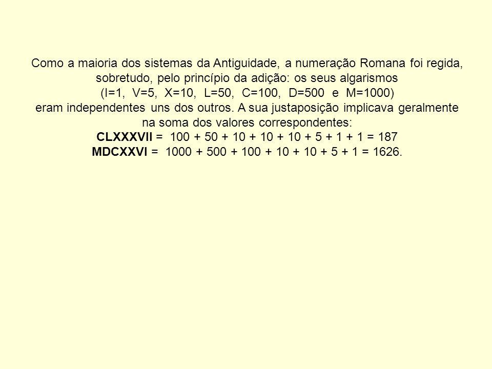 Como a maioria dos sistemas da Antiguidade, a numeração Romana foi regida, sobretudo, pelo princípio da adição: os seus algarismos (I=1, V=5, X=10, L=