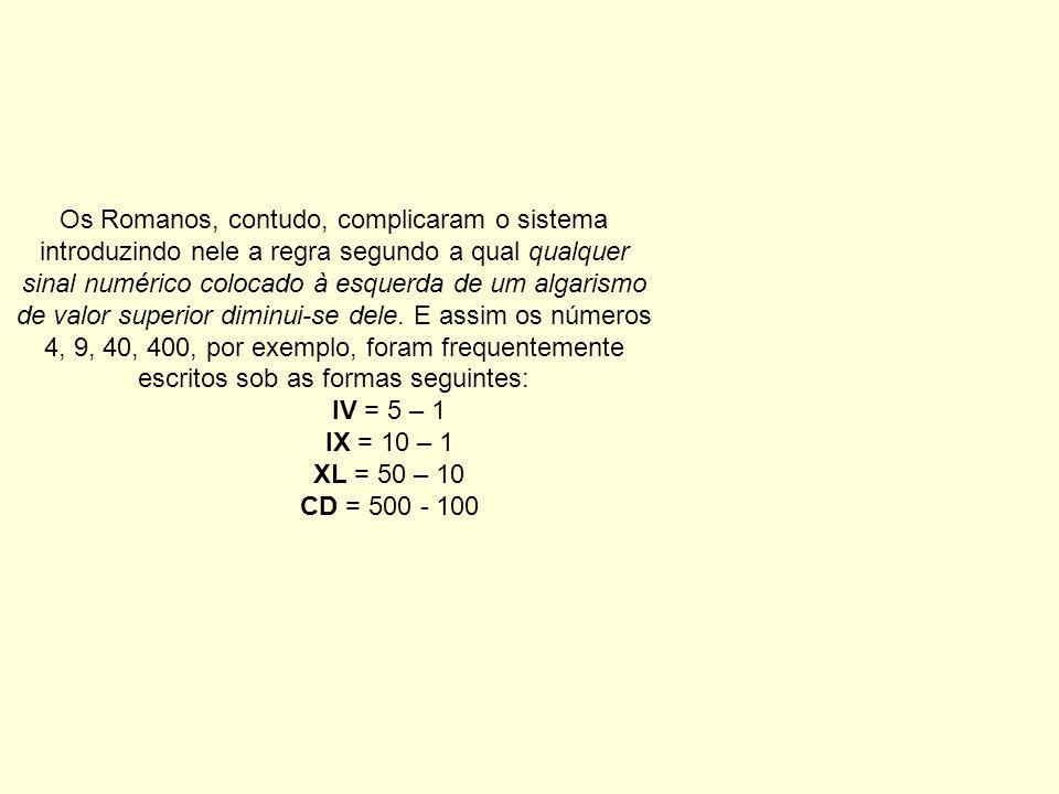 Os Romanos, contudo, complicaram o sistema introduzindo nele a regra segundo a qual qualquer sinal numérico colocado à esquerda de um algarismo de val