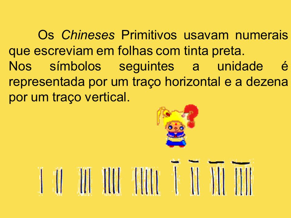 Os Chineses Primitivos usavam numerais que escreviam em folhas com tinta preta. Nos símbolos seguintes a unidade é representada por um traço horizonta