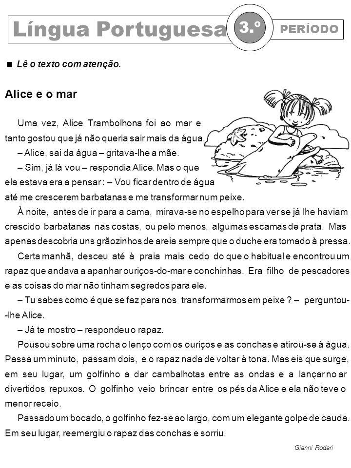 PERÍODO Língua Portuguesa 3.º Lê o texto com atenção. Gianni Rodari Alice e o mar Uma vez, Alice Trambolhona foi ao mar e tanto gostou que já não quer