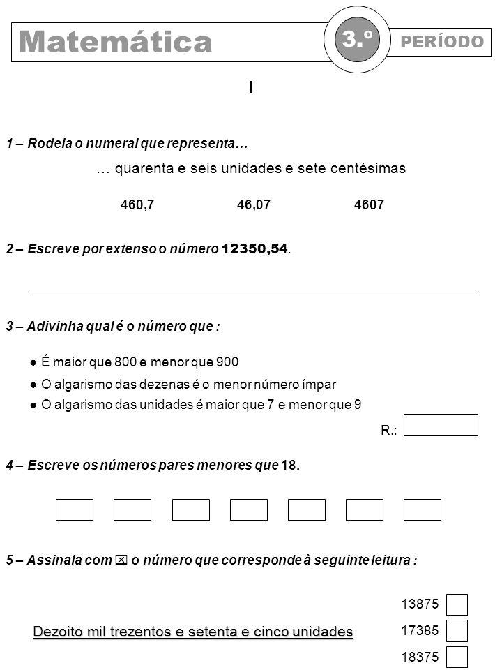 PERÍODO Matemática 3.º 2 – Escreve por extenso o número 12350,54. I … quarenta e seis unidades e sete centésimas 460,746,074607 1 – Rodeia o numeral q
