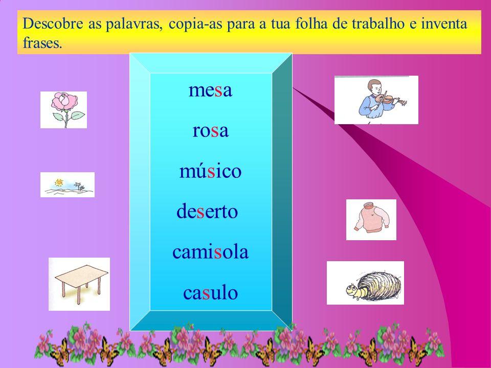 Descobre as palavras, copia-as para a tua folha de trabalho e inventa frases. mesa rosa músico deserto camisola casulo