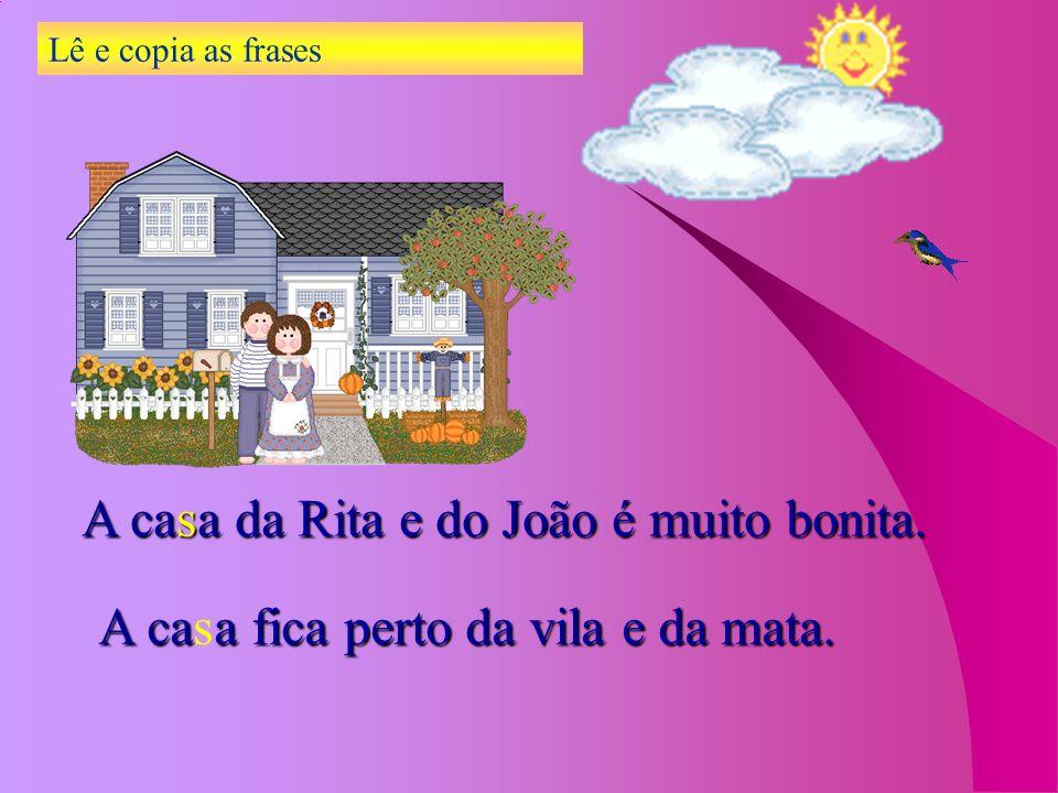 Lê e copia as frases A casa da Rita e do João é muito bonita. A casa fica perto da vila e da mata.