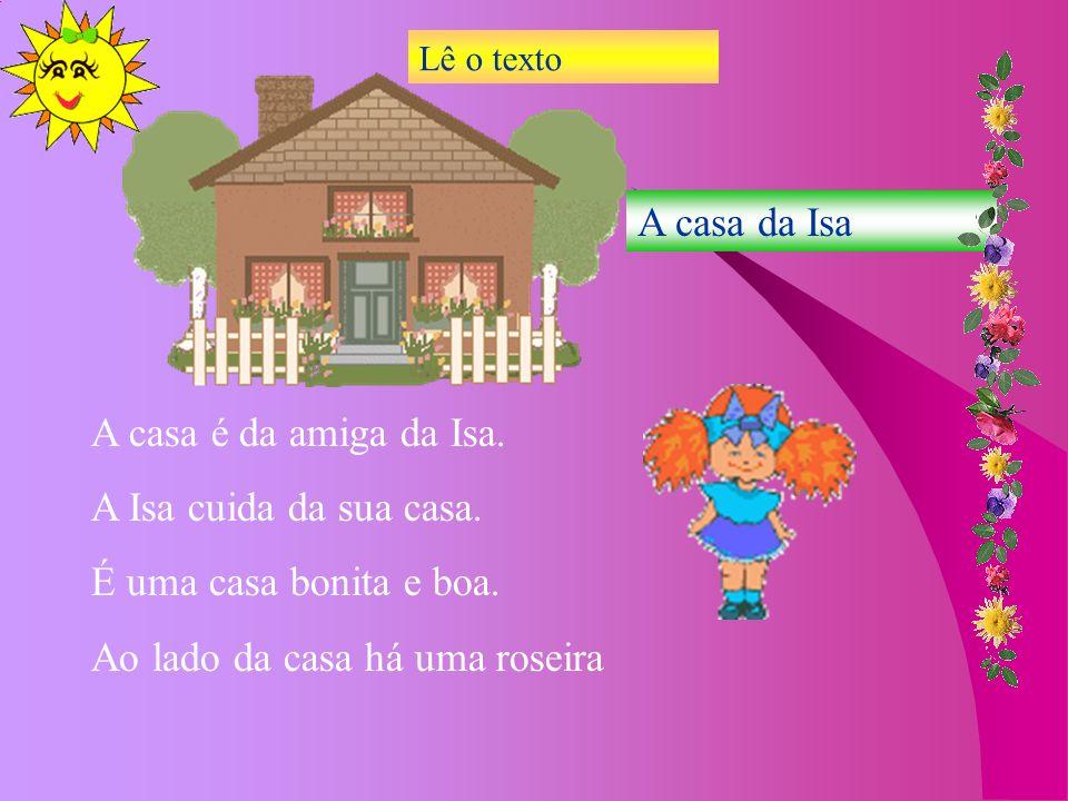 A casa da Isa A casa é da amiga da Isa. A Isa cuida da sua casa. É uma casa bonita e boa. Ao lado da casa há uma roseira Lê o texto