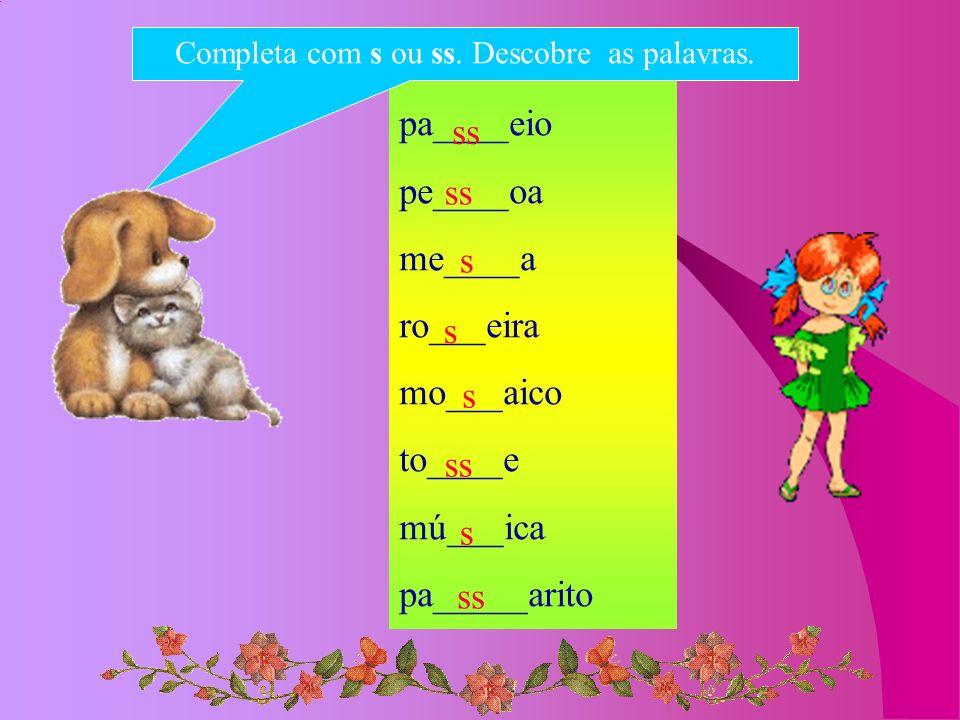 pa____eio pe____oa me____a ro___eira mo___aico to____e mú___ica pa_____arito Completa com s ou ss. Descobre as palavras. ss s s s s