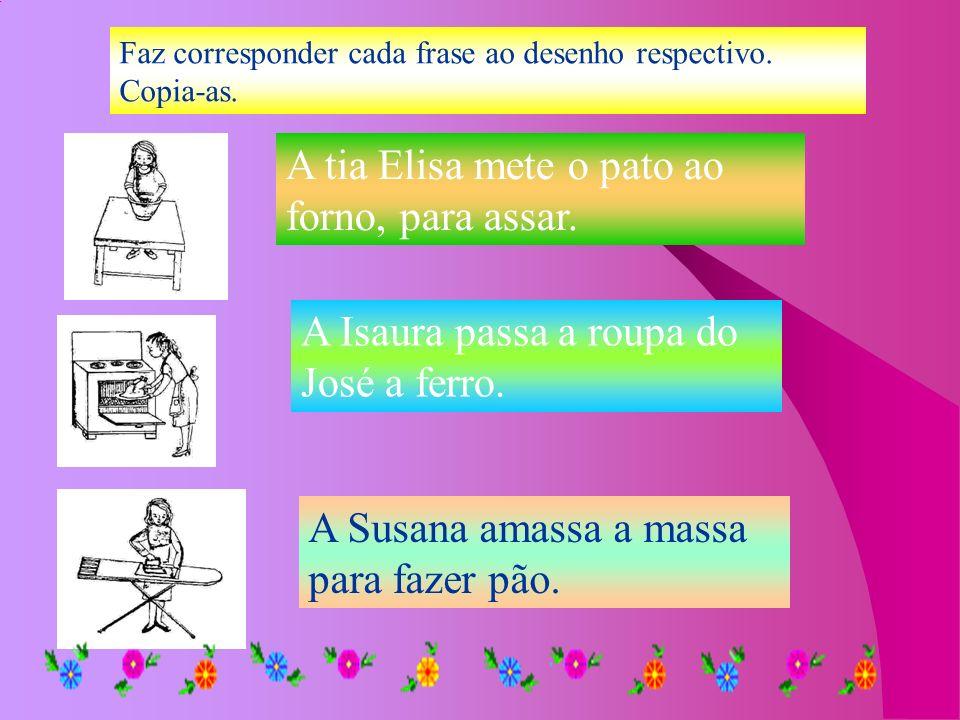 Faz corresponder cada frase ao desenho respectivo. Copia-as. A tia Elisa mete o pato ao forno, para assar. A Isaura passa a roupa do José a ferro. A S