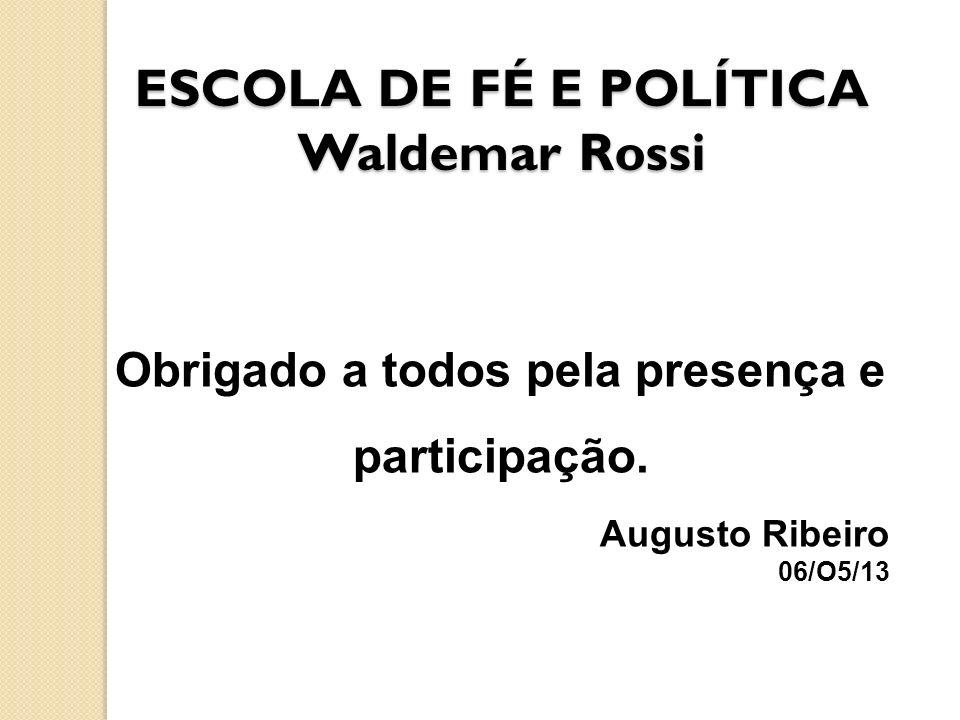 ESCOLA DE FÉ E POLÍTICA Waldemar Rossi Obrigado a todos pela presença e participação. Augusto Ribeiro 06/O5/13
