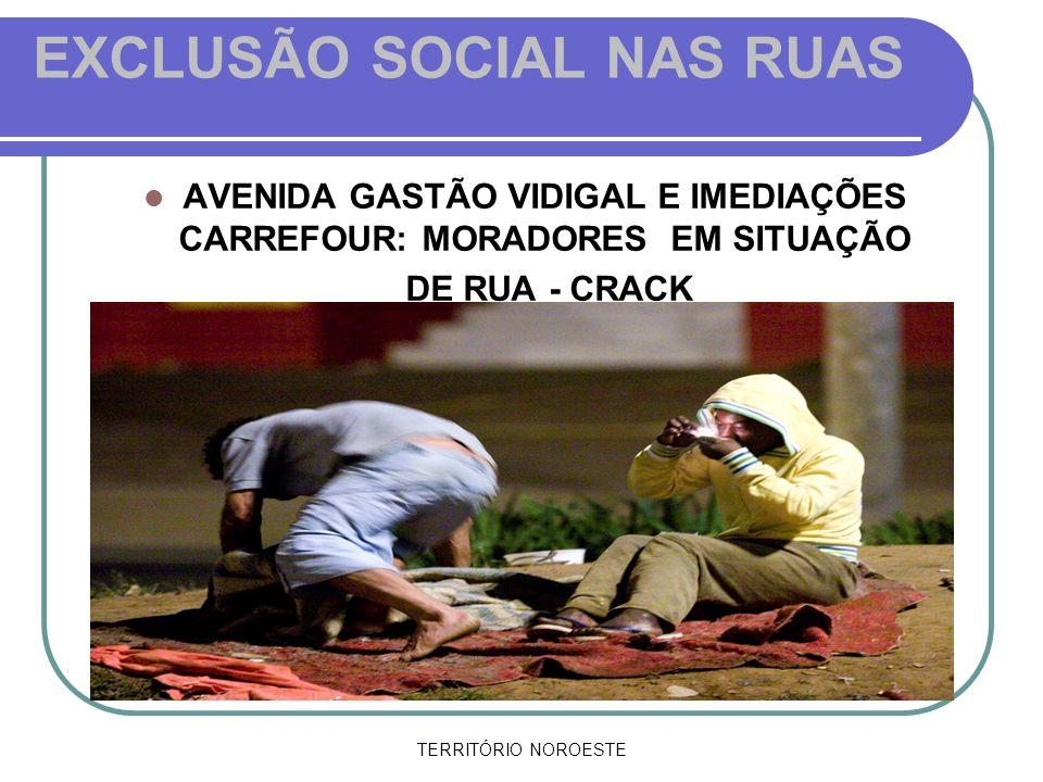 TERRITÓRIO NOROESTE EXCLUSÃO SOCIAL NAS RUAS AVENIDA GASTÃO VIDIGAL E IMEDIAÇÕES CARREFOUR: MORADORES EM SITUAÇÃO DE RUA - CRACK