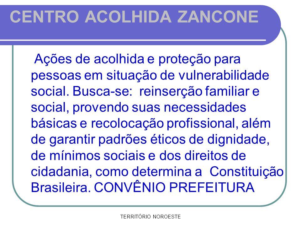 TERRITÓRIO NOROESTE CENTRO ACOLHIDA ZANCONE Ações de acolhida e proteção para pessoas em situação de vulnerabilidade social. Busca-se: reinserção fami