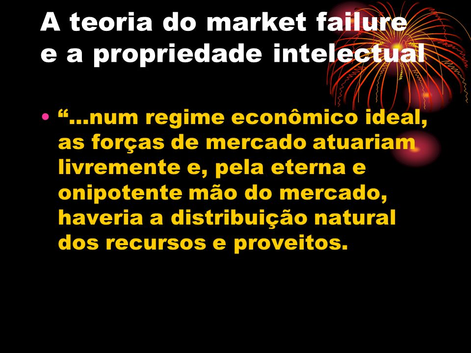 A teoria do market failure e a propriedade intelectual A restrição à concorrência, que surge como uma intervenção estatal nas forças livres de mercado existe como garantia de que os objetivos de equilíbrio final não sejam comprometidos por uma incompetência do próprio mercado.
