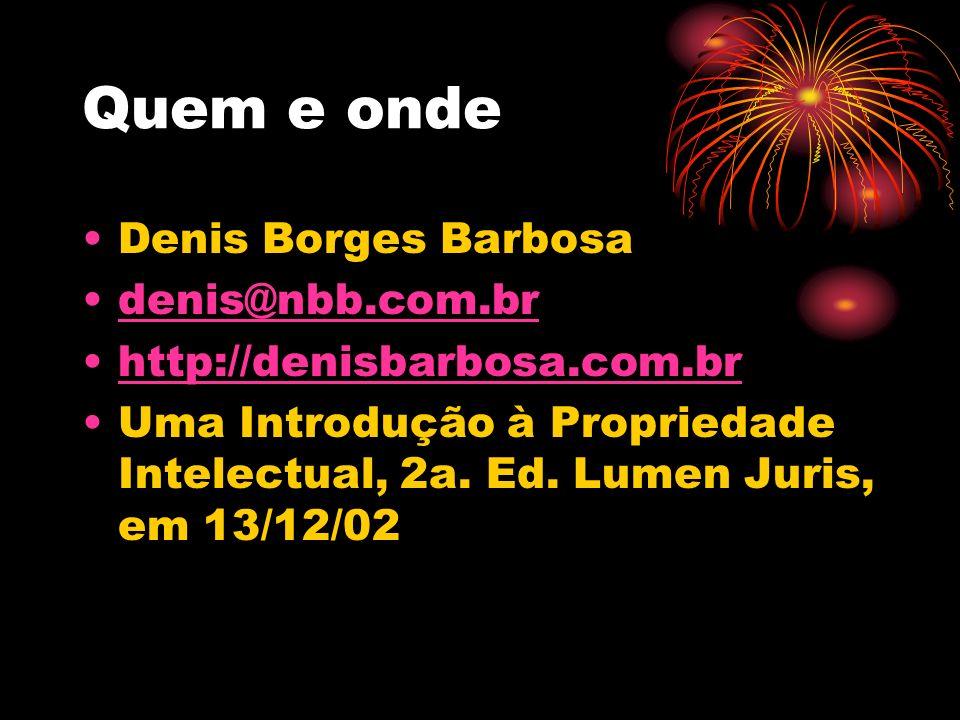 Quem e onde Denis Borges Barbosa denis@nbb.com.br http://denisbarbosa.com.br Uma Introdução à Propriedade Intelectual, 2a. Ed. Lumen Juris, em 13/12/0